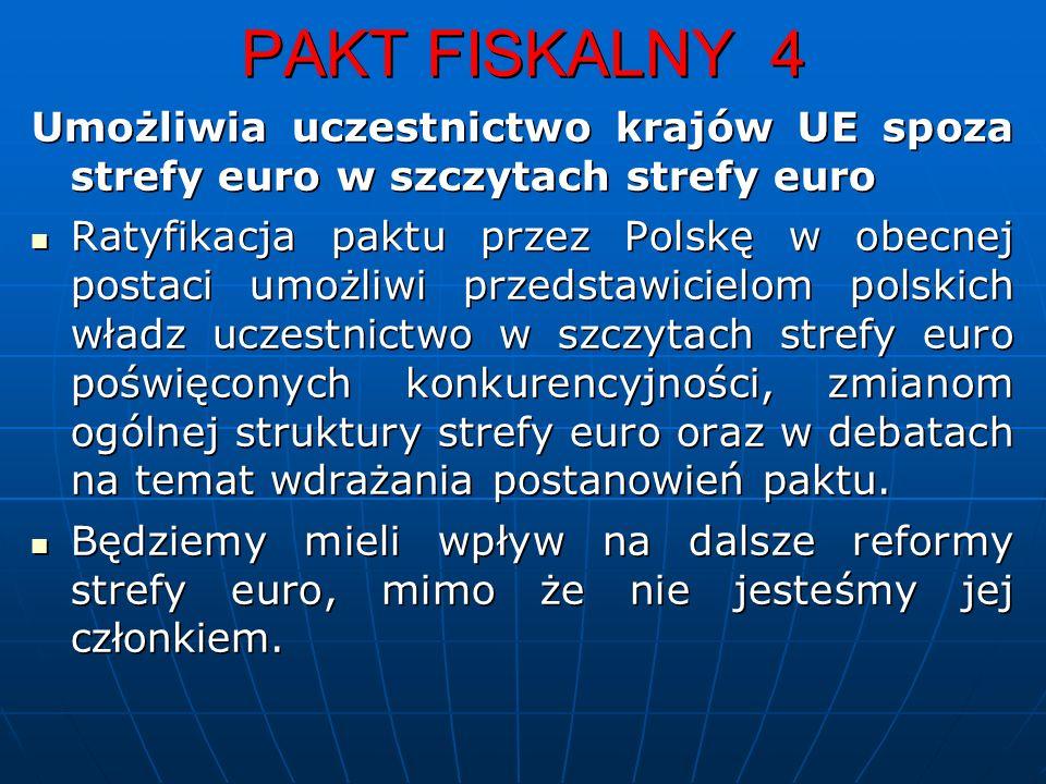 PAKT FISKALNY 4 Umożliwia uczestnictwo krajów UE spoza strefy euro w szczytach strefy euro Ratyfikacja paktu przez Polskę w obecnej postaci umożliwi przedstawicielom polskich władz uczestnictwo w szczytach strefy euro poświęconych konkurencyjności, zmianom ogólnej struktury strefy euro oraz w debatach na temat wdrażania postanowień paktu.