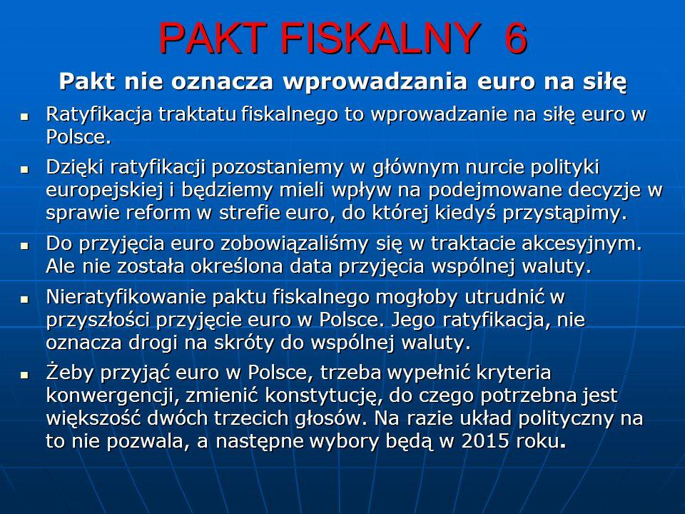 PAKT FISKALNY 6 Pakt nie oznacza wprowadzania euro na siłę Ratyfikacja traktatu fiskalnego to wprowadzanie na siłę euro w Polsce.