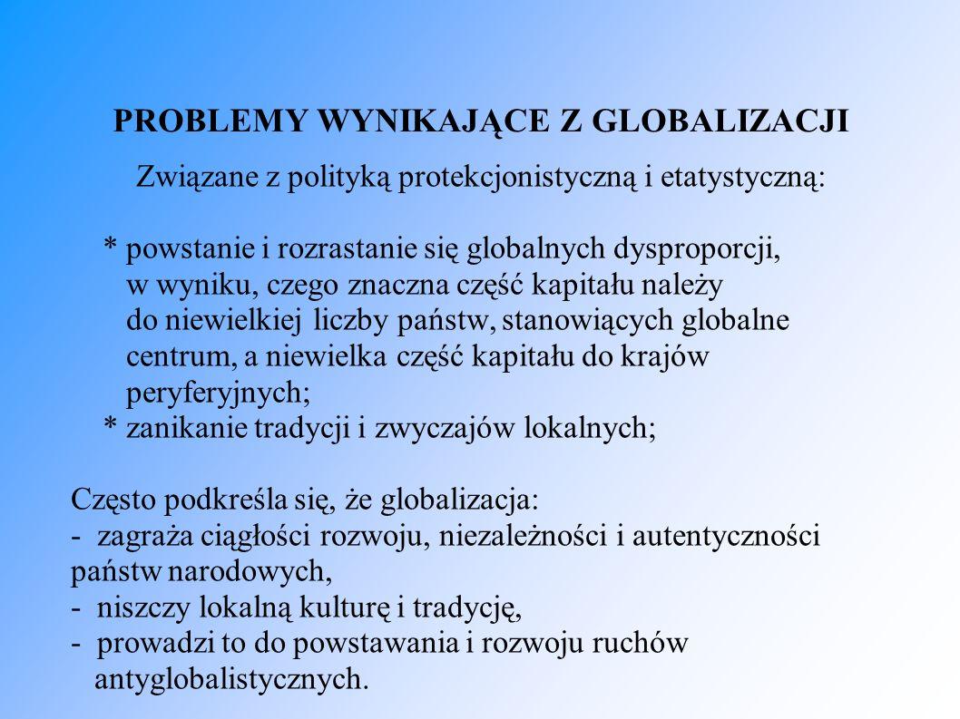 PROBLEMY WYNIKAJĄCE Z GLOBALIZACJI Związane z polityką protekcjonistyczną i etatystyczną: * powstanie i rozrastanie się globalnych dysproporcji, w wyn