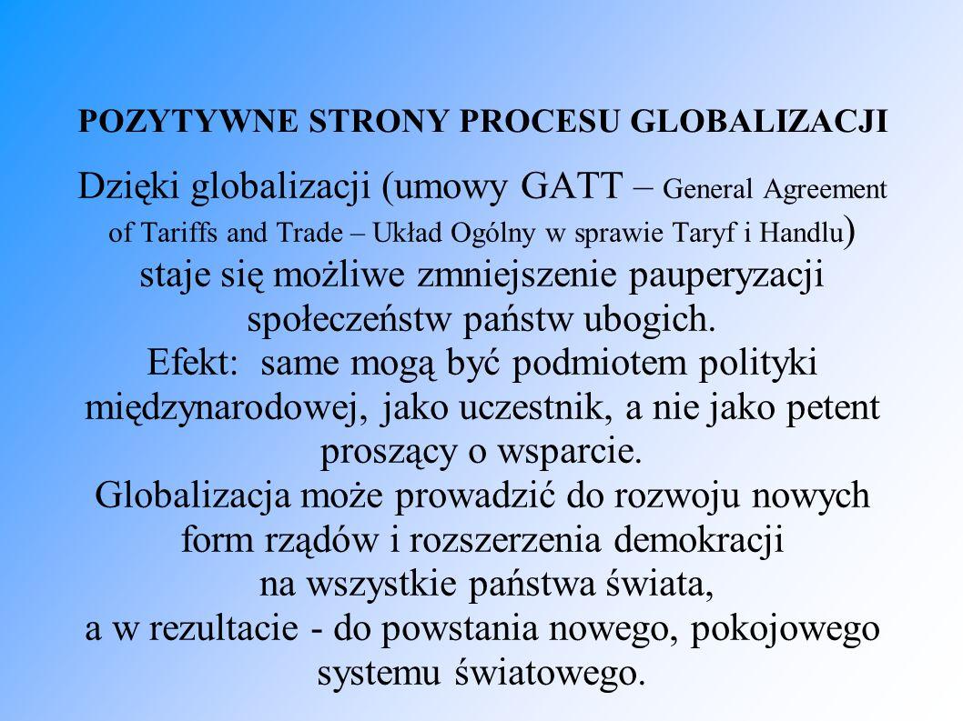 POZYTYWNE STRONY PROCESU GLOBALIZACJI Dzięki globalizacji (umowy GATT – General Agreement of Tariffs and Trade – Układ Ogólny w sprawie Taryf i Handlu