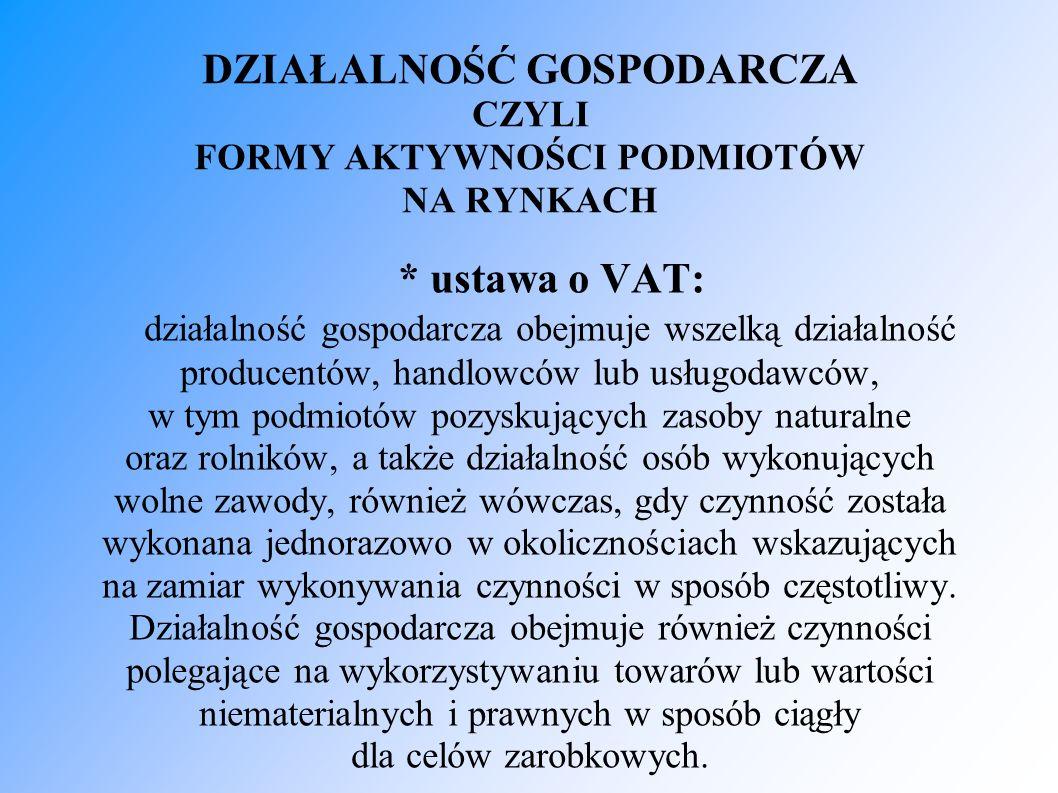 DZIAŁALNOŚĆ GOSPODARCZA CZYLI FORMY AKTYWNOŚCI PODMIOTÓW NA RYNKACH * ustawa o VAT: działalność gospodarcza obejmuje wszelką działalność producentów,