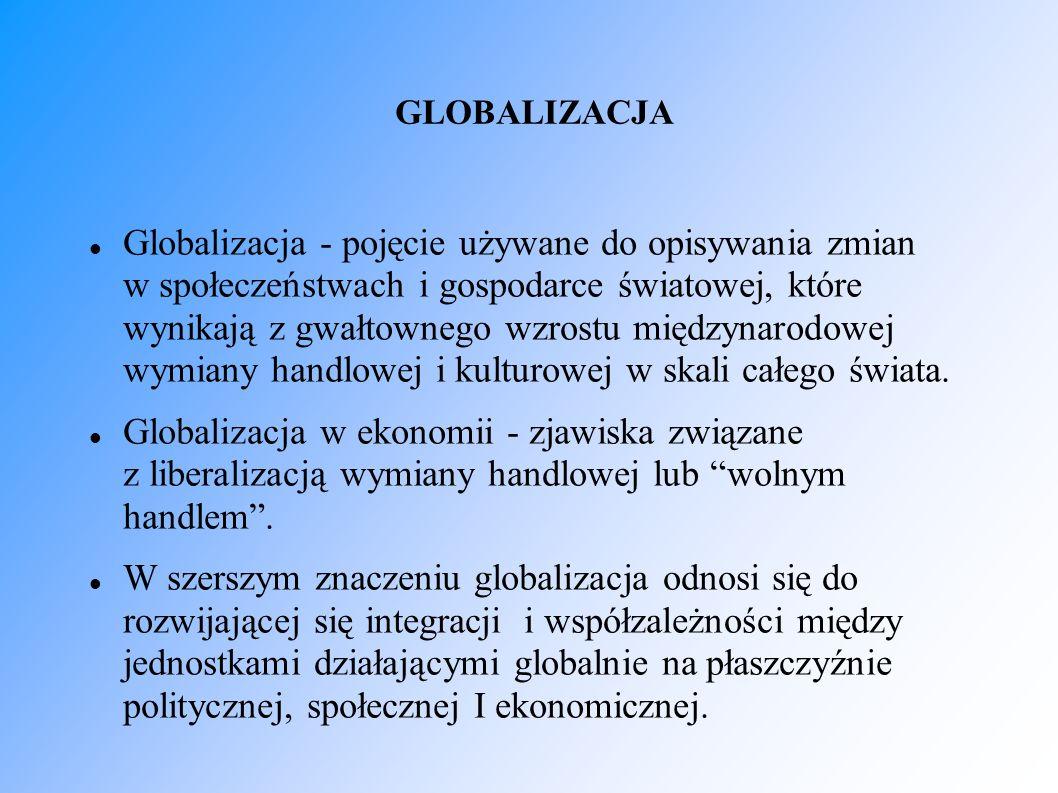 GLOBALIZACJA Globalizacja - pojęcie używane do opisywania zmian w społeczeństwach i gospodarce światowej, które wynikają z gwałtownego wzrostu międzyn