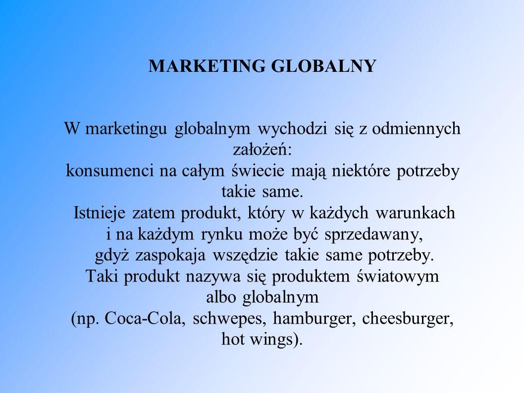 MARKETING GLOBALNY W marketingu globalnym wychodzi się z odmiennych założeń: konsumenci na całym świecie mają niektóre potrzeby takie same. Istnieje z