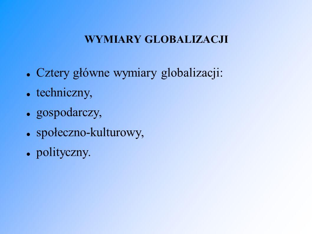 WYMIARY GLOBALIZACJI Cztery główne wymiary globalizacji: techniczny, gospodarczy, społeczno-kulturowy, polityczny.