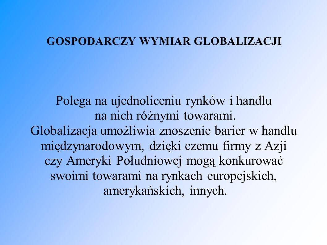 GOSPODARCZY WYMIAR GLOBALIZACJI Polega na ujednoliceniu rynków i handlu na nich różnymi towarami. Globalizacja umożliwia znoszenie barier w handlu mię