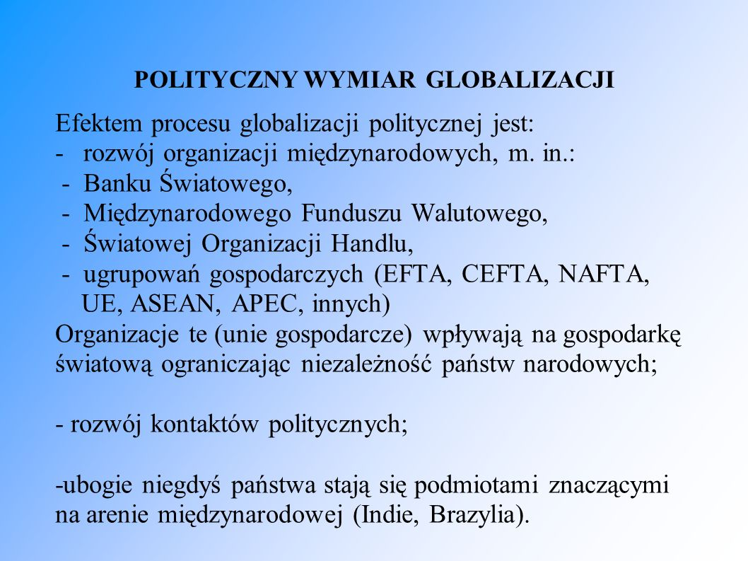 POLITYCZNY WYMIAR GLOBALIZACJI Efektem procesu globalizacji politycznej jest: - rozwój organizacji międzynarodowych, m. in.: - Banku Światowego, - Mię