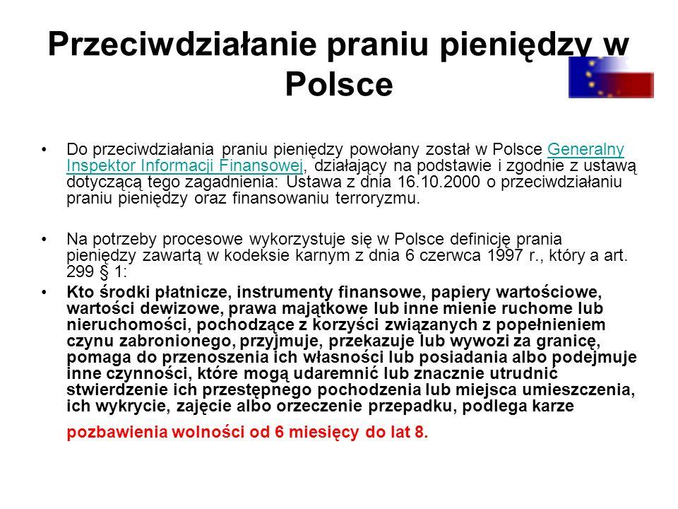 Przeciwdziałanie praniu pieniędzy w Polsce Do przeciwdziałania praniu pieniędzy powołany został w Polsce Generalny Inspektor Informacji Finansowej, działający na podstawie i zgodnie z ustawą dotyczącą tego zagadnienia: Ustawa z dnia 16.10.2000 o przeciwdziałaniu praniu pieniędzy oraz finansowaniu terroryzmu.Generalny Inspektor Informacji Finansowej Na potrzeby procesowe wykorzystuje się w Polsce definicję prania pieniędzy zawartą w kodeksie karnym z dnia 6 czerwca 1997 r., który a art.
