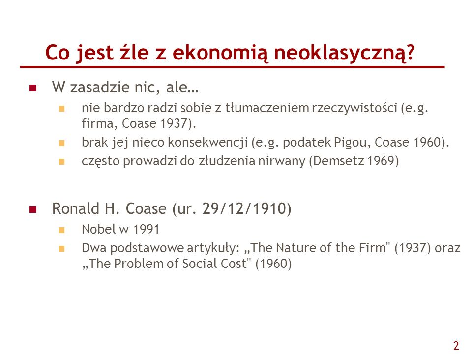 Co jest źle z ekonomią neoklasyczną? W zasadzie nic, ale… nie bardzo radzi sobie z tłumaczeniem rzeczywistości (e.g. firma, Coase 1937). brak jej niec