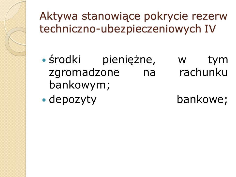 Aktywa stanowiące pokrycie rezerw techniczno-ubezpieczeniowych IV środki pieniężne, w tym zgromadzone na rachunku bankowym; depozyty bankowe;