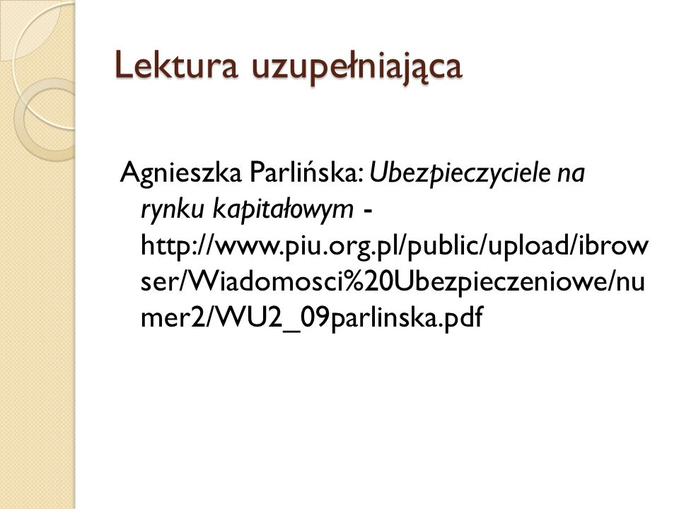 Lektura uzupełniająca Agnieszka Parlińska: Ubezpieczyciele na rynku kapitałowym - http://www.piu.org.pl/public/upload/ibrow ser/Wiadomosci%20Ubezpieczeniowe/nu mer2/WU2_09parlinska.pdf
