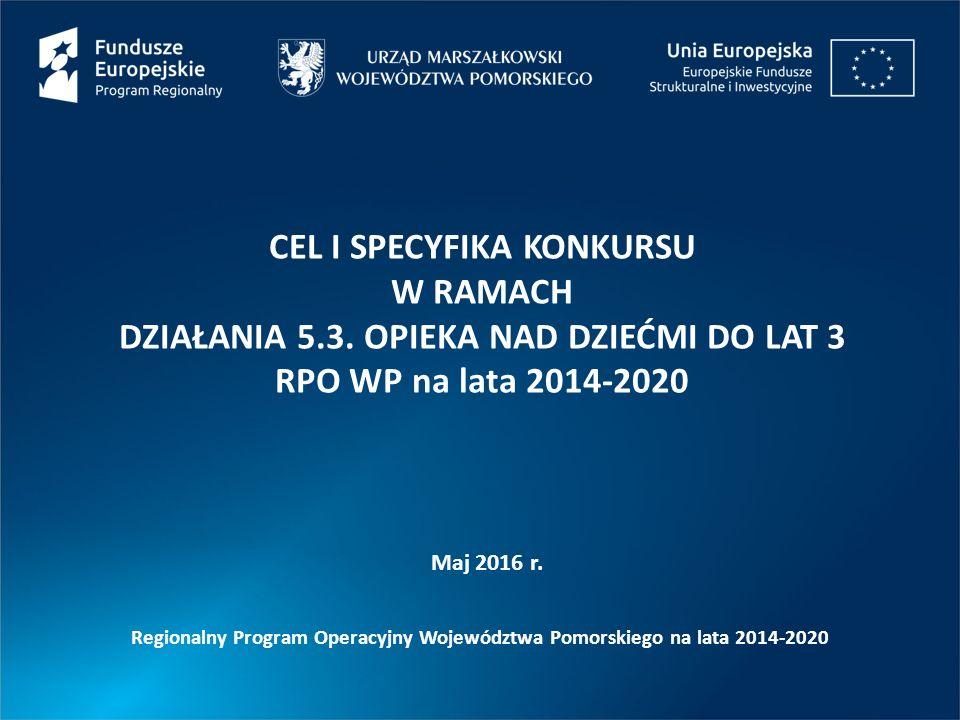 Maj 2016 r. CEL I SPECYFIKA KONKURSU W RAMACH DZIAŁANIA 5.3. OPIEKA NAD DZIEĆMI DO LAT 3 RPO WP na lata 2014-2020 Regionalny Program Operacyjny Wojewó