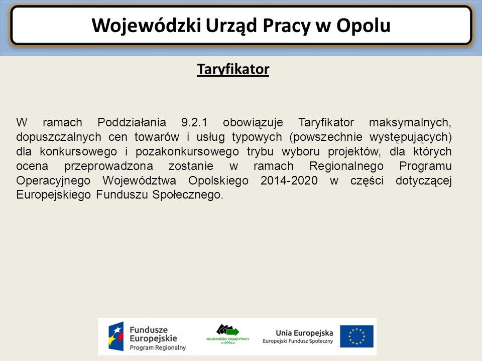 Wojewódzki Urząd Pracy w Opolu Taryfikator W ramach Poddziałania 9.2.1 obowiązuje Taryfikator maksymalnych, dopuszczalnych cen towarów i usług typowych (powszechnie występujących) dla konkursowego i pozakonkursowego trybu wyboru projektów, dla których ocena przeprowadzona zostanie w ramach Regionalnego Programu Operacyjnego Województwa Opolskiego 2014-2020 w części dotyczącej Europejskiego Funduszu Społecznego.