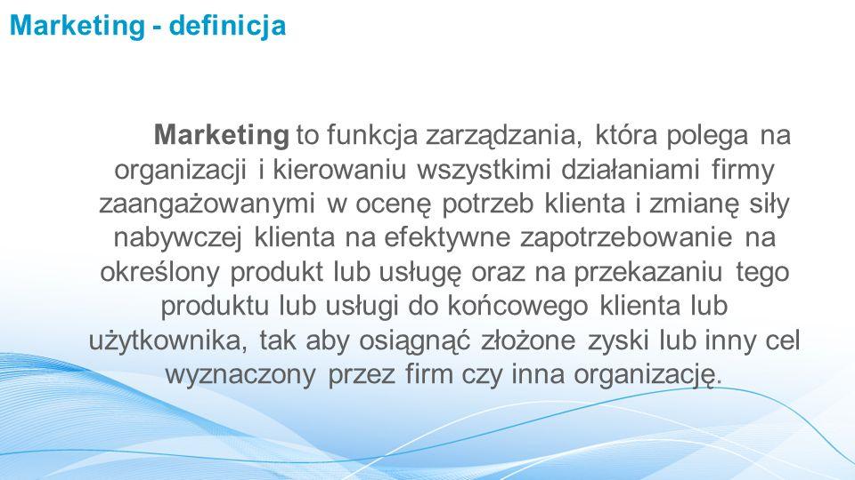 Marketing - definicja Marketing to funkcja zarządzania, która polega na organizacji i kierowaniu wszystkimi działaniami firmy zaangażowanymi w ocenę potrzeb klienta i zmianę siły nabywczej klienta na efektywne zapotrzebowanie na określony produkt lub usługę oraz na przekazaniu tego produktu lub usługi do końcowego klienta lub użytkownika, tak aby osiągnąć złożone zyski lub inny cel wyznaczony przez firm czy inna organizację.