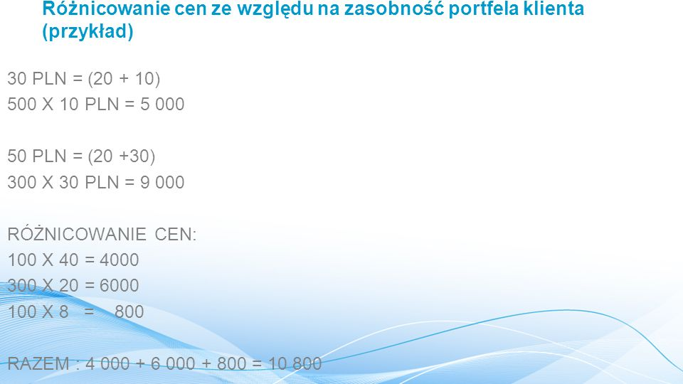 Różnicowanie cen ze względu na zasobność portfela klienta (przykład) 30 PLN = (20 + 10) 500 X 10 PLN = 5 000 50 PLN = (20 +30) 300 X 30 PLN = 9 000 RÓŻNICOWANIE CEN: 100 X 40 = 4000 300 X 20 = 6000 100 X 8 = 800 RAZEM : 4 000 + 6 000 + 800 = 10 800