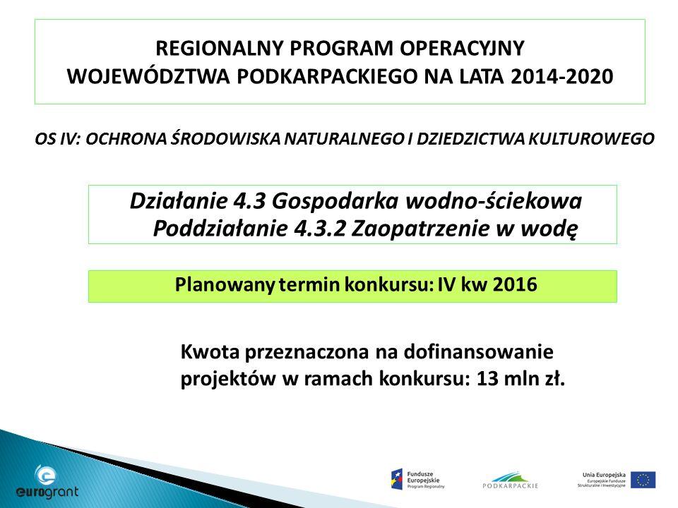 REGIONALNY PROGRAM OPERACYJNY WOJEWÓDZTWA PODKARPACKIEGO NA LATA 2014-2020 OS IV: OCHRONA ŚRODOWISKA NATURALNEGO I DZIEDZICTWA KULTUROWEGO Działanie 4.3 Gospodarka wodno-ściekowa Poddziałanie 4.3.2 Zaopatrzenie w wodę Planowany termin konkursu: IV kw 2016 Kwota przeznaczona na dofinansowanie projektów w ramach konkursu: 13 mln zł.