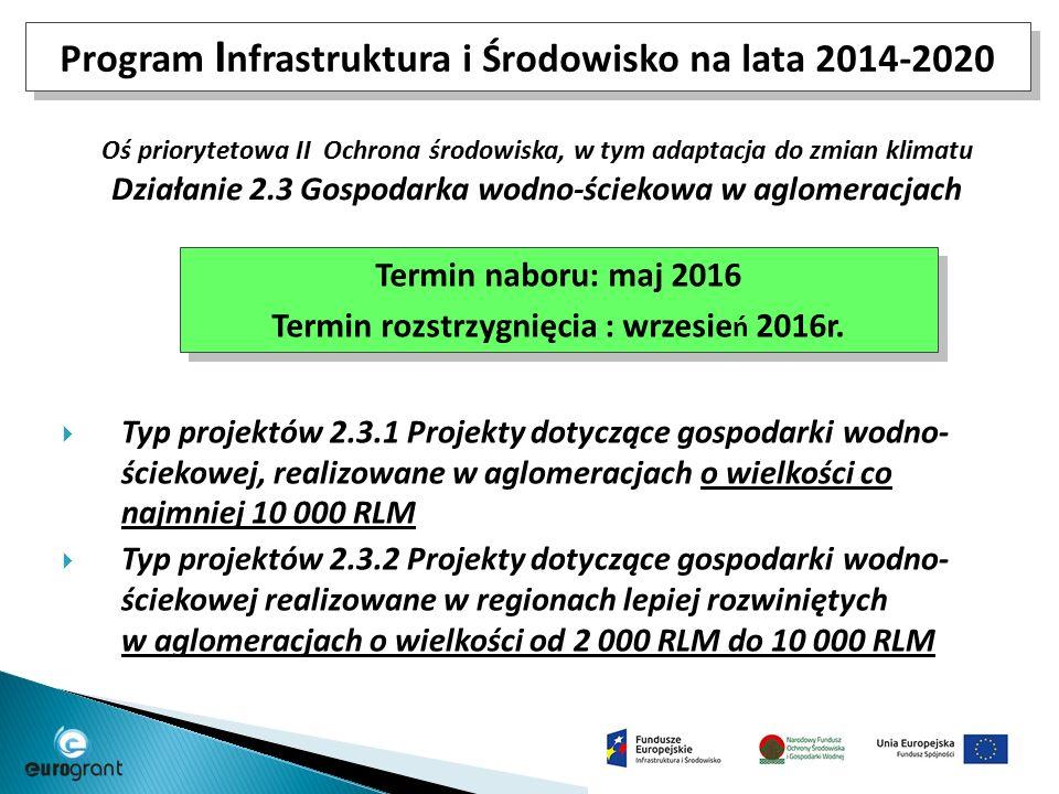 Program I nfrastruktura i Środowisko na lata 2014-2020 Oś priorytetowa II Ochrona środowiska, w tym adaptacja do zmian klimatu Działanie 2.3 Gospodarka wodno-ściekowa w aglomeracjach  Typ projektów 2.3.1 Projekty dotyczące gospodarki wodno- ściekowej, realizowane w aglomeracjach o wielkości co najmniej 10 000 RLM  Typ projektów 2.3.2 Projekty dotyczące gospodarki wodno- ściekowej realizowane w regionach lepiej rozwiniętych w aglomeracjach o wielkości od 2 000 RLM do 10 000 RLM Termin naboru: maj 2016 Termin rozstrzygnięcia : wrzesie ń 2016r.