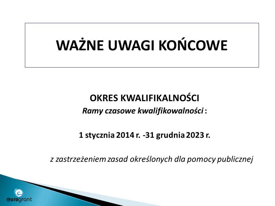 WAŻNE UWAGI KOŃCOWE OKRES KWALIFIKALNOŚCI Ramy czasowe kwalifikowalności : 1 stycznia 2014 r.