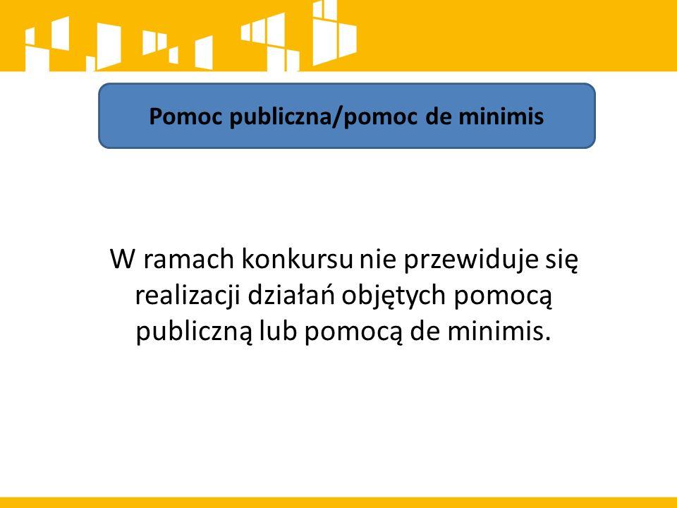 Pomoc publiczna/pomoc de minimis W ramach konkursu nie przewiduje się realizacji działań objętych pomocą publiczną lub pomocą de minimis.