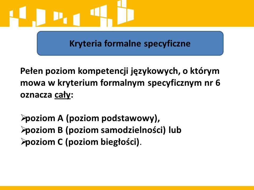 Kryteria formalne specyficzne Pełen poziom kompetencji językowych, o którym mowa w kryterium formalnym specyficznym nr 6 oznacza cały:  poziom A (poz