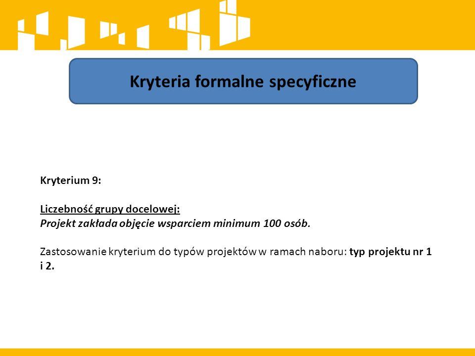Kryteria formalne specyficzne Kryterium 9: Liczebność grupy docelowej: Projekt zakłada objęcie wsparciem minimum 100 osób. Zastosowanie kryterium do t