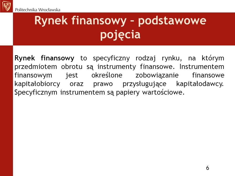 Rynek finansowy – podstawowe pojęcia 6 Rynek finansowy to specyficzny rodzaj rynku, na którym przedmiotem obrotu są instrumenty finansowe.
