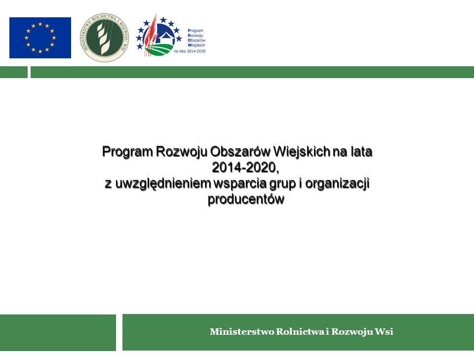 Ministerstwo Rolnictwa i Rozwoju Wsi Program Rozwoju Obszarów Wiejskich na lata 2014-2020, z uwzględnieniem wsparcia grup i organizacji producentów