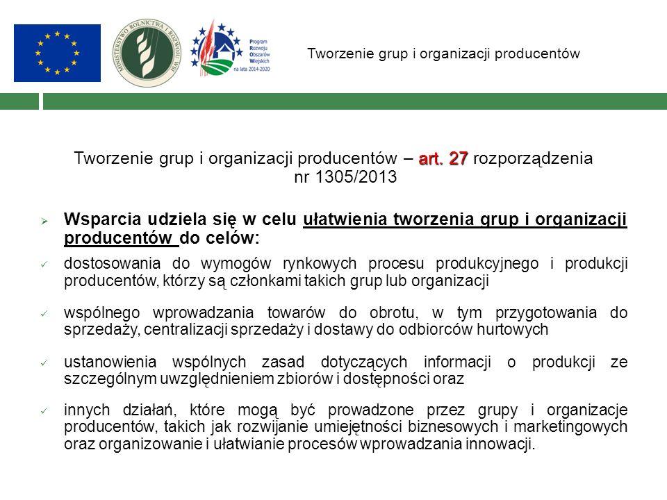 Tworzenie grup i organizacji producentów art. 27 Tworzenie grup i organizacji producentów – art. 27 rozporządzenia nr 1305/2013  Wsparcia udziela się