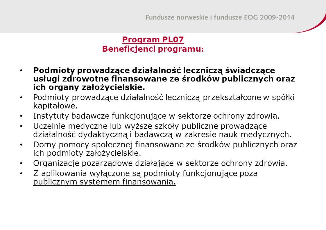 Program PL07 Beneficjenci programu : Podmioty prowadzące działalność leczniczą świadczące usługi zdrowotne finansowane ze środków publicznych oraz ich organy założycielskie.