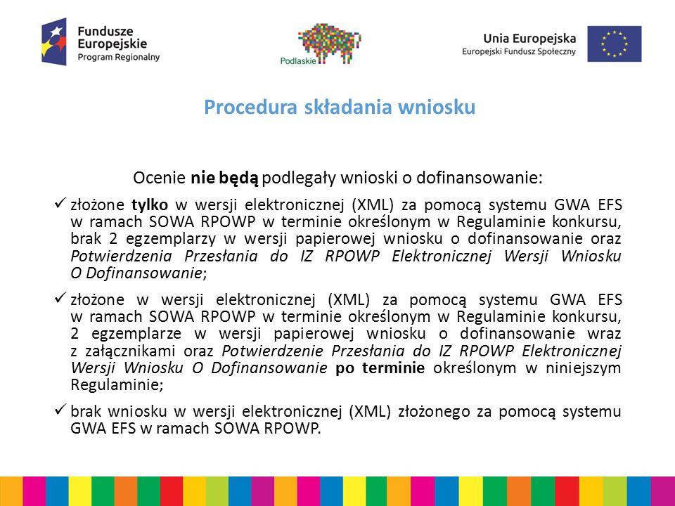 Procedura składania wniosku Ocenie nie będą podlegały wnioski o dofinansowanie: złożone tylko w wersji elektronicznej (XML) za pomocą systemu GWA EFS