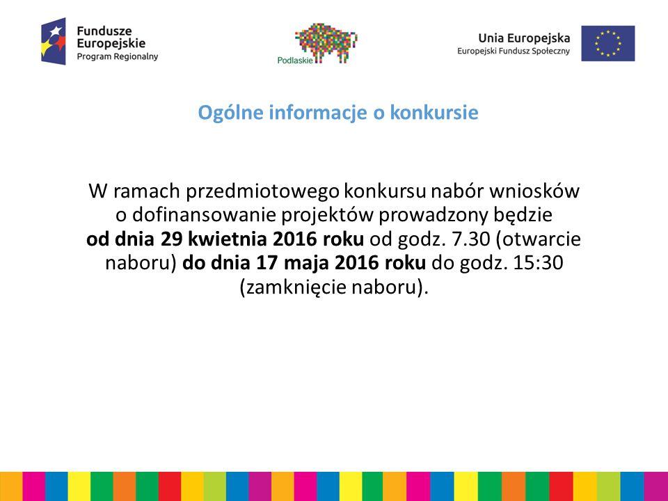 Ogólne informacje o konkursie W ramach przedmiotowego konkursu nabór wniosków o dofinansowanie projektów prowadzony będzie od dnia 29 kwietnia 2016 roku od godz.