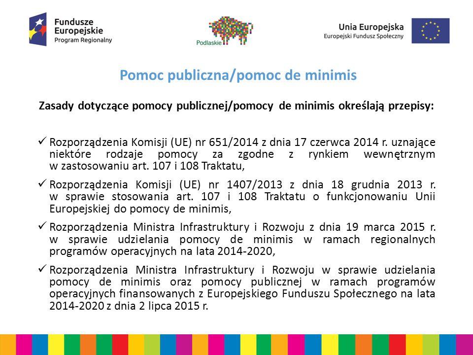 Pomoc publiczna/pomoc de minimis Zasady dotyczące pomocy publicznej/pomocy de minimis określają przepisy: Rozporządzenia Komisji (UE) nr 651/2014 z dn