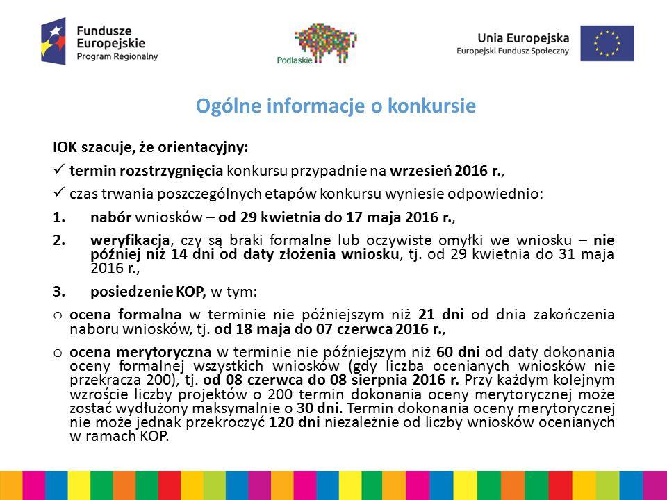 Ogólne informacje o konkursie IOK szacuje, że orientacyjny: termin rozstrzygnięcia konkursu przypadnie na wrzesień 2016 r., czas trwania poszczególnych etapów konkursu wyniesie odpowiednio: 1.nabór wniosków – od 29 kwietnia do 17 maja 2016 r., 2.weryfikacja, czy są braki formalne lub oczywiste omyłki we wniosku – nie później niż 14 dni od daty złożenia wniosku, tj.