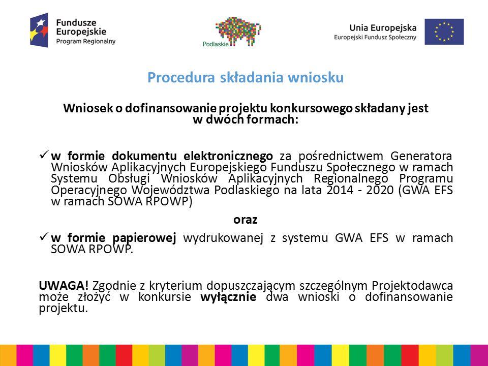 Procedura składania wniosku Wymagania dotyczące złożenia wniosku w formie dokumentu elektronicznego: wypełniany jest w najbardziej aktualnej na dzień rozpoczęcia naboru wniosków wersji instalacyjnej GWA EFS w ramach SOWA RPOWP dostępnego pod adresem: http://rpo.wrotapodlasia.pl/pl/jak_skorzystac_z_programu/pobierz_wzory _dokumentow/generator-wnioskow-aplikacyjnych-efs.html za datę wpływu wersji elektronicznej wniosku należy uznać: datę i godzinę przyjęcia wniosku za pośrednictwem GWA EFS w ramach SOWA RPOWP - najpóźniej w dniu zamknięcia naboru, tj.