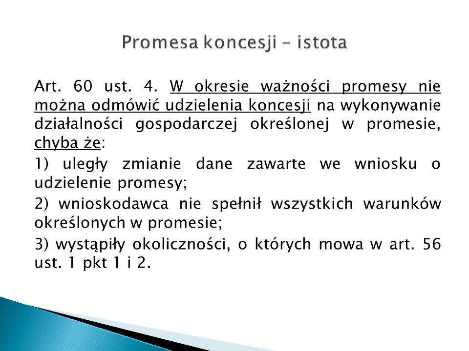 Art. 60 ust. 4. W okresie ważności promesy nie można odmówić udzielenia koncesji na wykonywanie działalności gospodarczej określonej w promesie, chyba