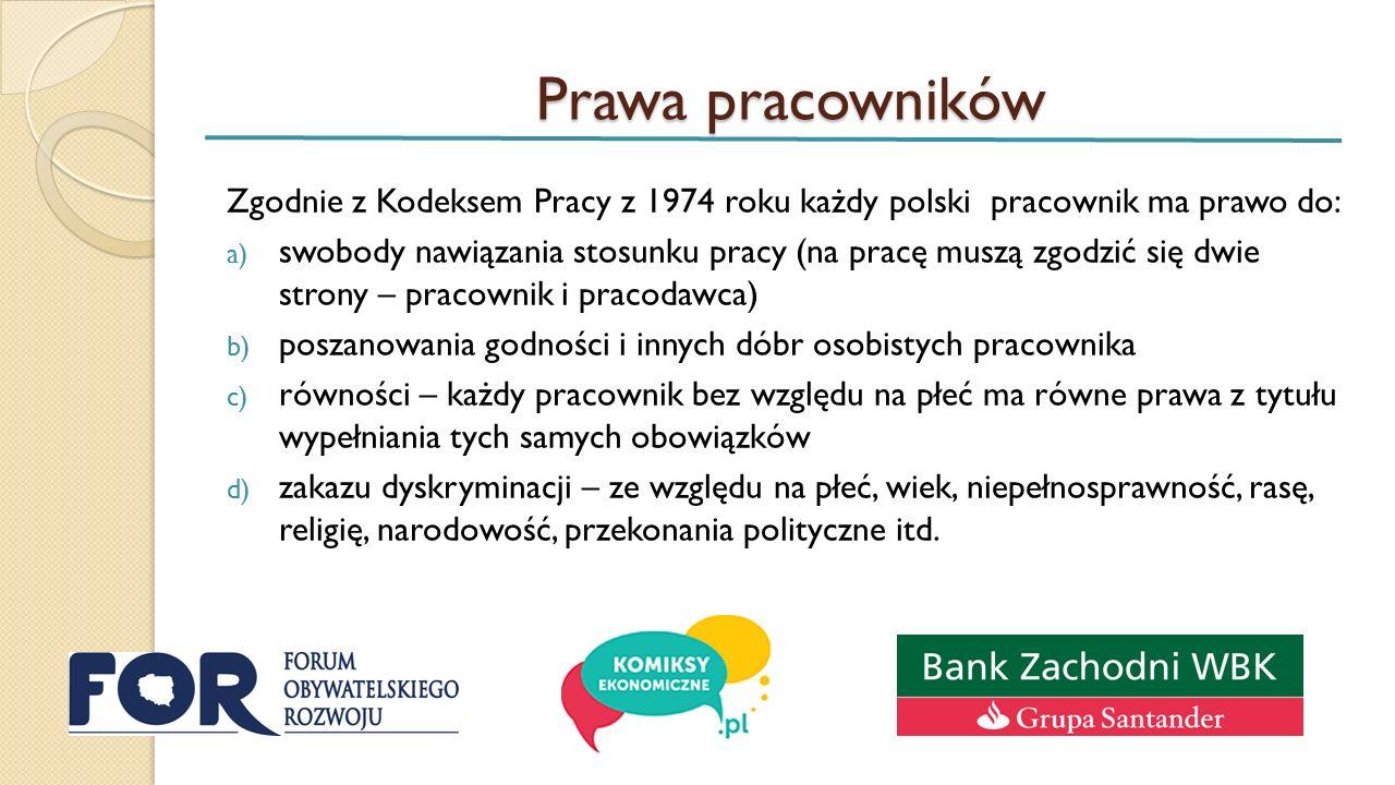 Prawa pracowników Zgodnie z Kodeksem Pracy z 1974 roku każdy polski pracownik ma prawo do: a) swobody nawiązania stosunku pracy (na pracę muszą zgodzić się dwie strony – pracownik i pracodawca) b) poszanowania godności i innych dóbr osobistych pracownika c) równości – każdy pracownik bez względu na płeć ma równe prawa z tytułu wypełniania tych samych obowiązków d) zakazu dyskryminacji – ze względu na płeć, wiek, niepełnosprawność, rasę, religię, narodowość, przekonania polityczne itd.