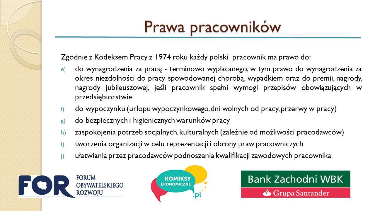Prawa pracowników Zgodnie z Kodeksem Pracy z 1974 roku każdy polski pracownik ma prawo do: e) do wynagrodzenia za pracę - terminowo wypłacanego, w tym prawo do wynagrodzenia za okres niezdolności do pracy spowodowanej chorobą, wypadkiem oraz do premii, nagrody, nagrody jubileuszowej, jeśli pracownik spełni wymogi przepisów obowiązujących w przedsiębiorstwie f) do wypoczynku (urlopu wypoczynkowego, dni wolnych od pracy, przerwy w pracy) g) do bezpiecznych i higienicznych warunków pracy h) zaspokojenia potrzeb socjalnych, kulturalnych (zależnie od możliwości pracodawców) i) tworzenia organizacji w celu reprezentacji i obrony praw pracowniczych j) ułatwiania przez pracodawców podnoszenia kwalifikacji zawodowych pracownika