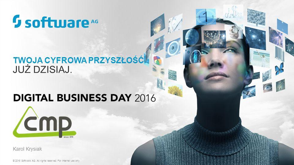 TWOJA CYFROWA PRZYSZŁOŚĆ. JUŻ DZISIAJ. © 2016 Software AG. All rights reserved. For internal use only Karol Krysiak