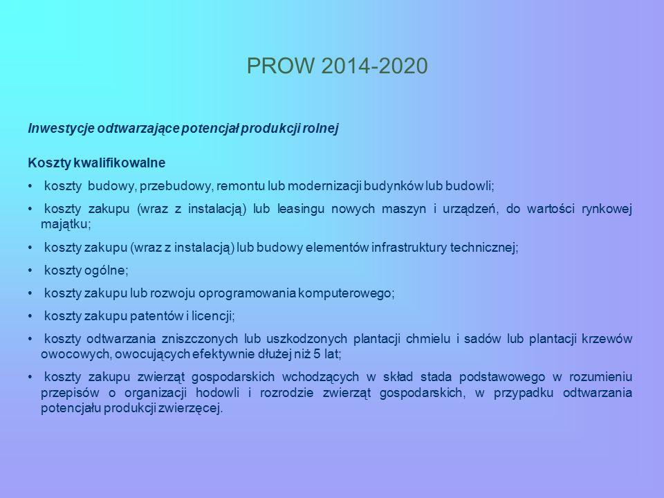 PROW 2014-2020 Inwestycje odtwarzające potencjał produkcji rolnej Koszty kwalifikowalne koszty budowy, przebudowy, remontu lub modernizacji budynków lub budowli; koszty zakupu (wraz z instalacją) lub leasingu nowych maszyn i urządzeń, do wartości rynkowej majątku; koszty zakupu (wraz z instalacją) lub budowy elementów infrastruktury technicznej; koszty ogólne; koszty zakupu lub rozwoju oprogramowania komputerowego; koszty zakupu patentów i licencji; koszty odtwarzania zniszczonych lub uszkodzonych plantacji chmielu i sadów lub plantacji krzewów owocowych, owocujących efektywnie dłużej niż 5 lat; koszty zakupu zwierząt gospodarskich wchodzących w skład stada podstawowego w rozumieniu przepisów o organizacji hodowli i rozrodzie zwierząt gospodarskich, w przypadku odtwarzania potencjału produkcji zwierzęcej.