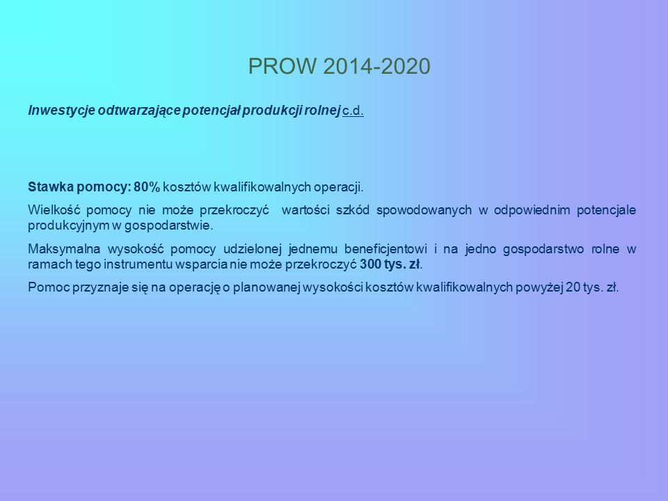PROW 2014-2020 Inwestycje odtwarzające potencjał produkcji rolnej c.d. Stawka pomocy: 80% kosztów kwalifikowalnych operacji. Wielkość pomocy nie może