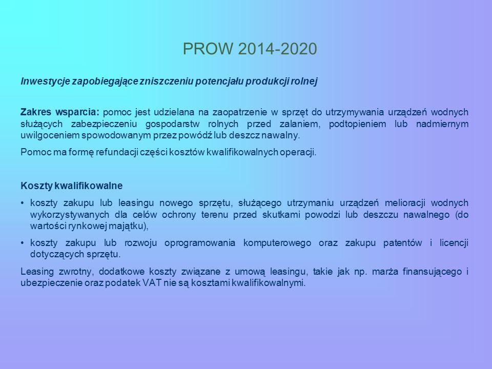 PROW 2014-2020 Inwestycje zapobiegające zniszczeniu potencjału produkcji rolnej Zakres wsparcia: pomoc jest udzielana na zaopatrzenie w sprzęt do utrzymywania urządzeń wodnych służących zabezpieczeniu gospodarstw rolnych przed zalaniem, podtopieniem lub nadmiernym uwilgoceniem spowodowanym przez powódź lub deszcz nawalny.