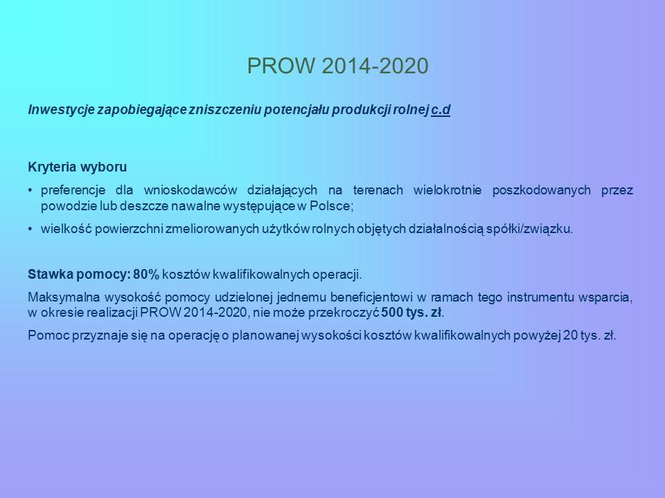 PROW 2014-2020 Inwestycje zapobiegające zniszczeniu potencjału produkcji rolnej c.d Kryteria wyboru preferencje dla wnioskodawców działających na terenach wielokrotnie poszkodowanych przez powodzie lub deszcze nawalne występujące w Polsce; wielkość powierzchni zmeliorowanych użytków rolnych objętych działalnością spółki/związku.