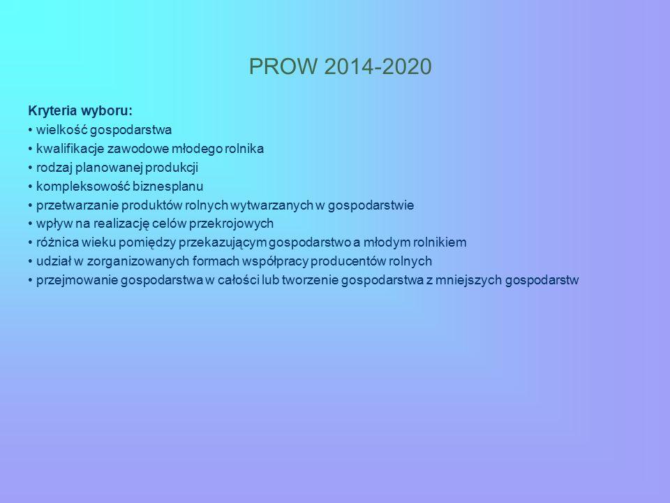 PROW 2014-2020 Kryteria wyboru: wielkość gospodarstwa kwalifikacje zawodowe młodego rolnika rodzaj planowanej produkcji kompleksowość biznesplanu prze