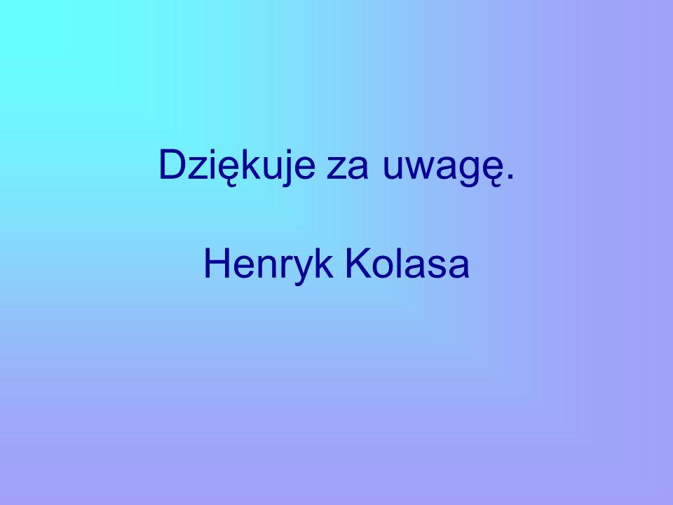 Dziękuje za uwagę. Henryk Kolasa