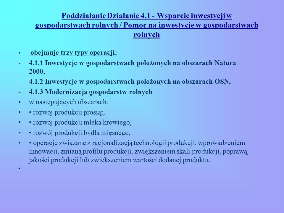 Poddziałanie Działanie 4.1 - Wsparcie inwestycji w gospodarstwach rolnych / Pomoc na inwestycje w gospodarstwach rolnych obejmuje trzy typy operacji: -4.1.1 Inwestycje w gospodarstwach położonych na obszarach Natura 2000, -4.1.2 Inwestycje w gospodarstwach położonych na obszarach OSN, -4.1.3 Modernizacja gospodarstw rolnych w następujących obszarach: rozwój produkcji prosiąt, rozwój produkcji mleka krowiego, rozwój produkcji bydła mięsnego, operacje związane z racjonalizacją technologii produkcji, wprowadzeniem innowacji, zmianą profilu produkcji, zwiększeniem skali produkcji, poprawą jakości produkcji lub zwiększeniem wartości dodanej produktu.