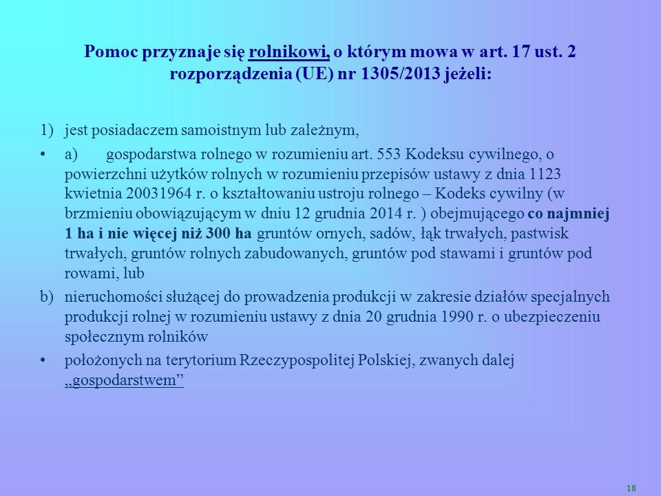 18 Pomoc przyznaje się rolnikowi, o którym mowa w art. 17 ust. 2 rozporządzenia (UE) nr 1305/2013 jeżeli: 1)jest posiadaczem samoistnym lub zależnym,