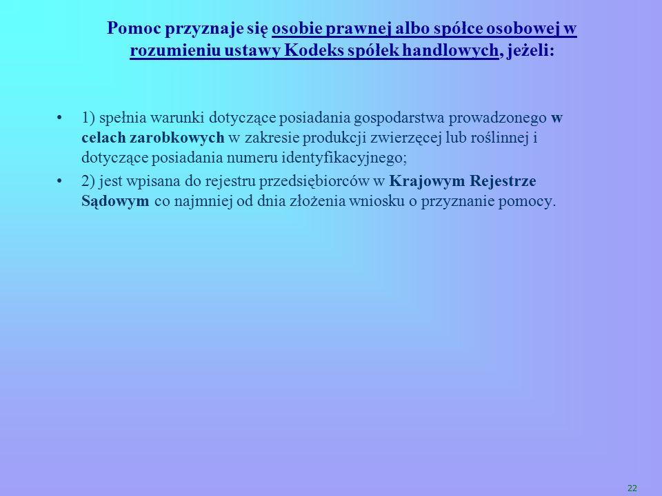 22 Pomoc przyznaje się osobie prawnej albo spółce osobowej w rozumieniu ustawy Kodeks spółek handlowych, jeżeli: 1) spełnia warunki dotyczące posiadan