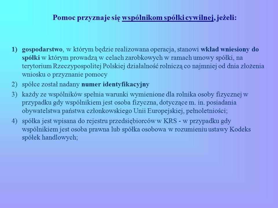 Pomoc przyznaje się wspólnikom spółki cywilnej, jeżeli: 1)gospodarstwo, w którym będzie realizowana operacja, stanowi wkład wniesiony do spółki w którym prowadzą w celach zarobkowych w ramach umowy spółki, na terytorium Rzeczypospolitej Polskiej działalność rolniczą co najmniej od dnia złożenia wniosku o przyznanie pomocy 2)spółce został nadany numer identyfikacyjny 3)każdy ze wspólników spełnia warunki wymienione dla rolnika osoby fizycznej w przypadku gdy wspólnikiem jest osoba fizyczna, dotyczące m.