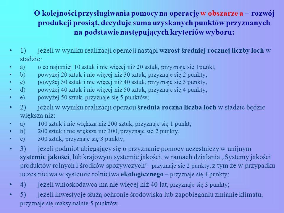 """O kolejności przysługiwania pomocy na operację w obszarze a – rozwój produkcji prosiąt, decyduje suma uzyskanych punktów przyznanych na podstawie następujących kryteriów wyboru: 1) jeżeli w wyniku realizacji operacji nastąpi wzrost średniej rocznej liczby loch w stadzie: a) o co najmniej 10 sztuk i nie więcej niż 20 sztuk, przyznaje się 1punkt, b) powyżej 20 sztuk i nie więcej niż 30 sztuk, przyznaje się 2 punkty, c) powyżej 30 sztuk i nie więcej niż 40 sztuk, przyznaje się 3 punkty, d) powyżej 40 sztuk i nie więcej niż 50 sztuk, przyznaje się 4 punkty, e) powyżej 50 sztuk, przyznaje się 5 punktów; 2) jeżeli w wyniku realizacji operacji średnia roczna liczba loch w stadzie będzie większa niż: a) 100 sztuk i nie większa niż 200 sztuk, przyznaje się 1 punkt, b) 200 sztuk i nie większa niż 300, przyznaje się 2 punkty, c) 300 sztuk, przyznaje się 3 punkty; 3) jeżeli podmiot ubiegający się o przyznanie pomocy uczestniczy w unijnym systemie jakości, lub krajowym systemie jakości, w ramach działania """"Systemy jakości produktów rolnych i środków spożywczych – przyznaje się 2 punkty, z tym że w przypadku uczestnictwa w systemie rolnictwa ekologicznego – przyznaje się 4 punkty; 4) jeżeli wnioskodawca ma nie więcej niż 40 lat, przyznaje się 3 punkty ; 5) jeżeli inwestycje służą ochronie środowiska lub zapobieganiu zmianie klimatu, przyznaje się maksymalnie 5 punktów."""