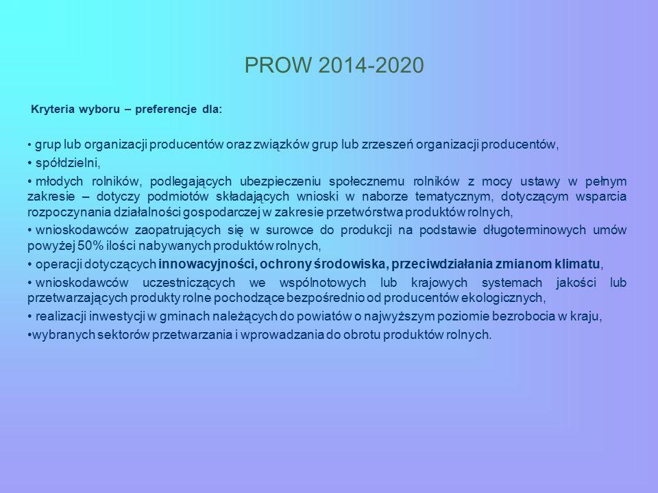 PROW 2014-2020 Kryteria wyboru – preferencje dla: grup lub organizacji producentów oraz związków grup lub zrzeszeń organizacji producentów, spółdzielni, młodych rolników, podlegających ubezpieczeniu społecznemu rolników z mocy ustawy w pełnym zakresie – dotyczy podmiotów składających wnioski w naborze tematycznym, dotyczącym wsparcia rozpoczynania działalności gospodarczej w zakresie przetwórstwa produktów rolnych, wnioskodawców zaopatrujących się w surowce do produkcji na podstawie długoterminowych umów powyżej 50% ilości nabywanych produktów rolnych, operacji dotyczących innowacyjności, ochrony środowiska, przeciwdziałania zmianom klimatu, wnioskodawców uczestniczących we wspólnotowych lub krajowych systemach jakości lub przetwarzających produkty rolne pochodzące bezpośrednio od producentów ekologicznych, realizacji inwestycji w gminach należących do powiatów o najwyższym poziomie bezrobocia w kraju, wybranych sektorów przetwarzania i wprowadzania do obrotu produktów rolnych.
