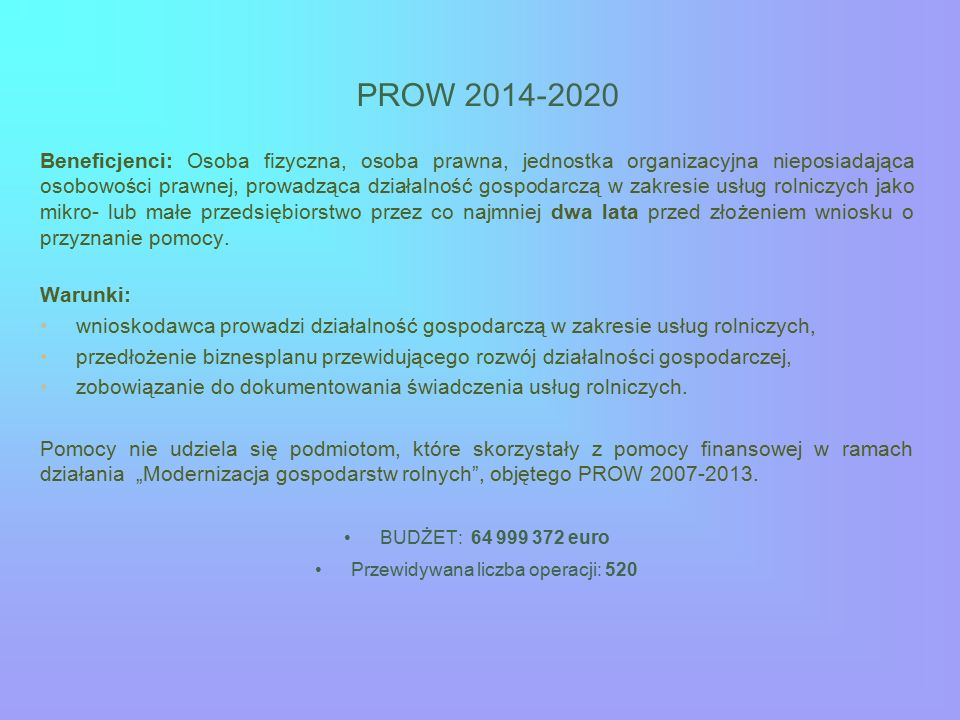 PROW 2014-2020 Beneficjenci: Osoba fizyczna, osoba prawna, jednostka organizacyjna nieposiadająca osobowości prawnej, prowadząca działalność gospodarczą w zakresie usług rolniczych jako mikro- lub małe przedsiębiorstwo przez co najmniej dwa lata przed złożeniem wniosku o przyznanie pomocy.